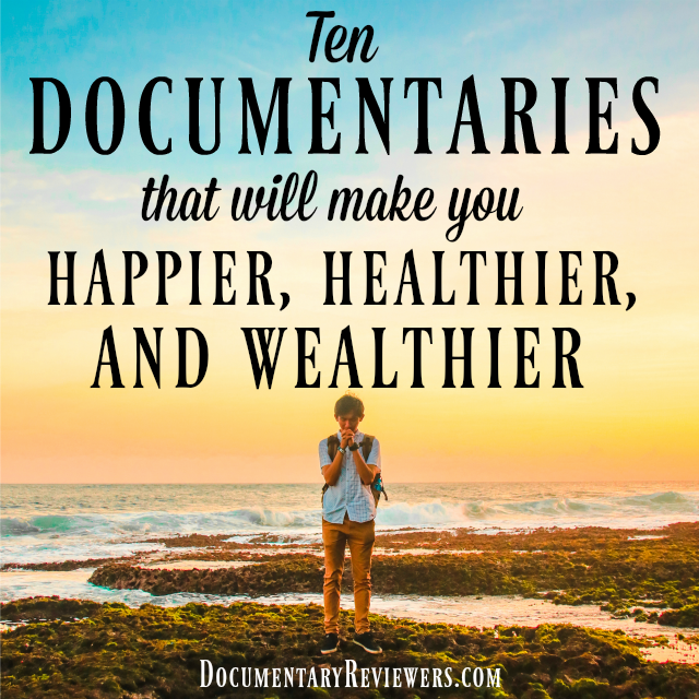 These documentaries will all improve your life by making you happy, healthy, and wealthy!